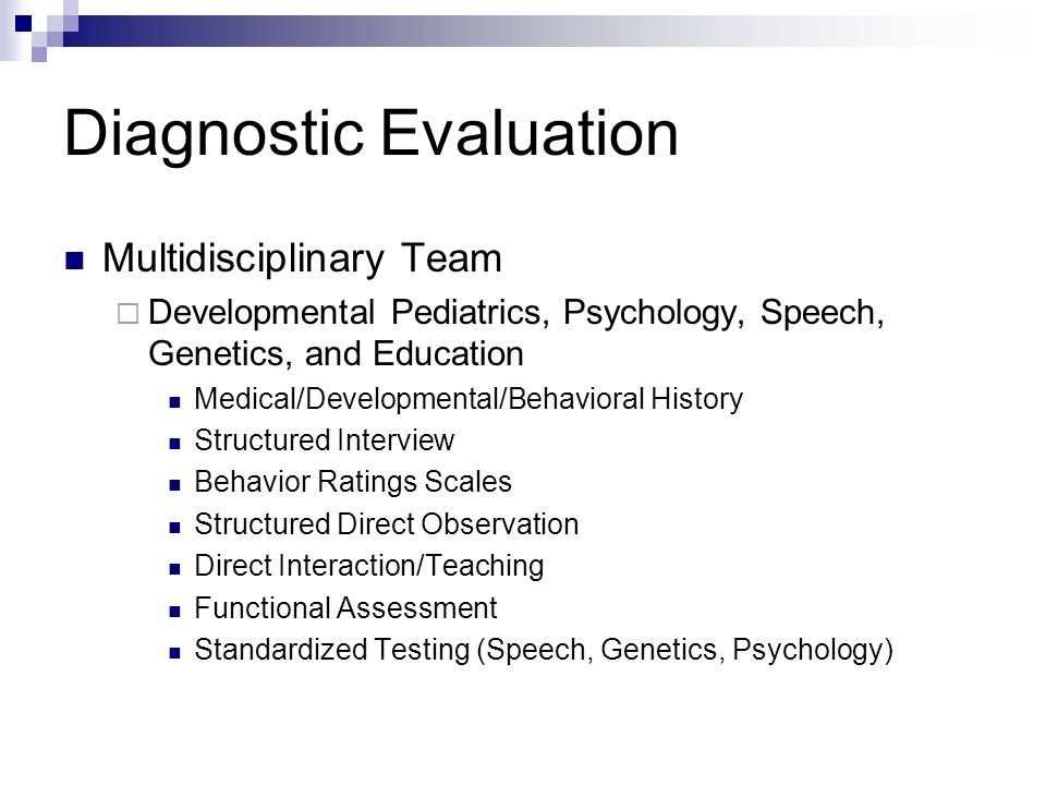 Diagnostic Evaluation Multidisciplinary Team  Developmental Pediatrics, Psychology, Speech, Genetics, and Education Medical/Developmental/Behavioral History Structured Interview Behavior Ratings Scales Structured Direct Observation Direct Interaction/Teaching Functional Assessment Standardized Testing (Speech, Genetics, Psychology)
