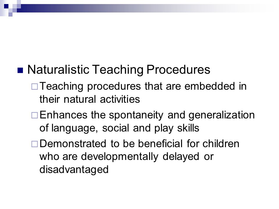 Naturalistic Teaching Procedures  Teaching procedures that are embedded in their natural activities  Enhances the spontaneity and generalization of language, social and play skills  Demonstrated to be beneficial for children who are developmentally delayed or disadvantaged