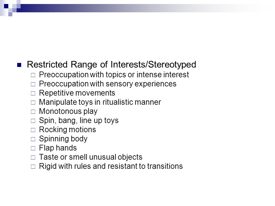 Restricted Range of Interests/Stereotyped  Preoccupation with topics or intense interest  Preoccupation with sensory experiences  Repetitive movements  Manipulate toys in ritualistic manner  Monotonous play  Spin, bang, line up toys  Rocking motions  Spinning body  Flap hands  Taste or smell unusual objects  Rigid with rules and resistant to transitions