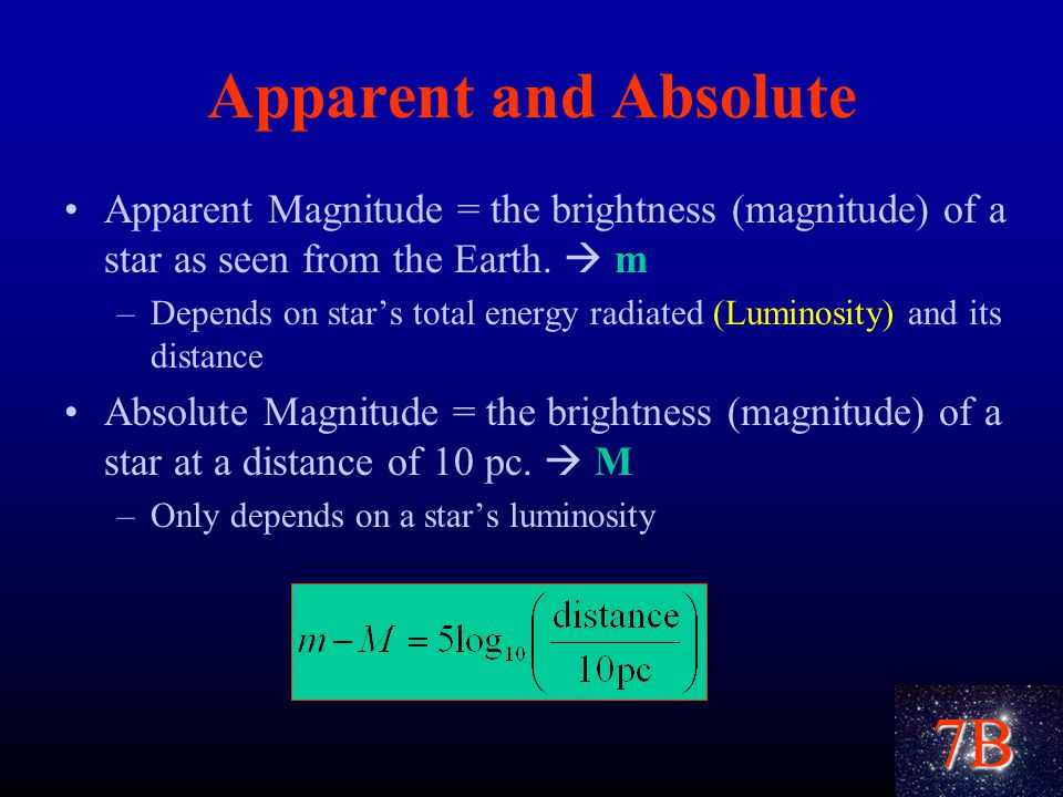 7B Apparent and Absolute Apparent Magnitude = the brightness (magnitude) of a star as seen from the Earth.