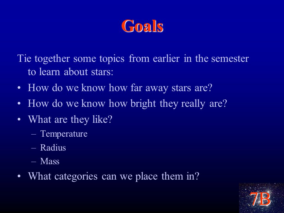 7B Goals Tie together some topics from earlier in the semester to learn about stars: How do we know how far away stars are.
