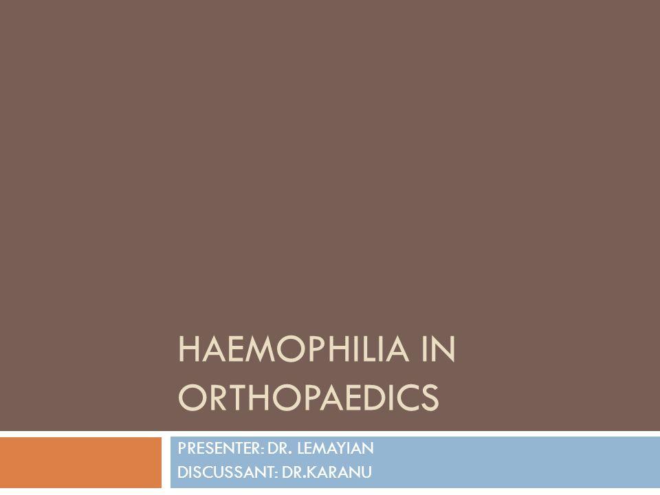 HAEMOPHILIA IN ORTHOPAEDICS PRESENTER: DR. LEMAYIAN DISCUSSANT: DR.KARANU