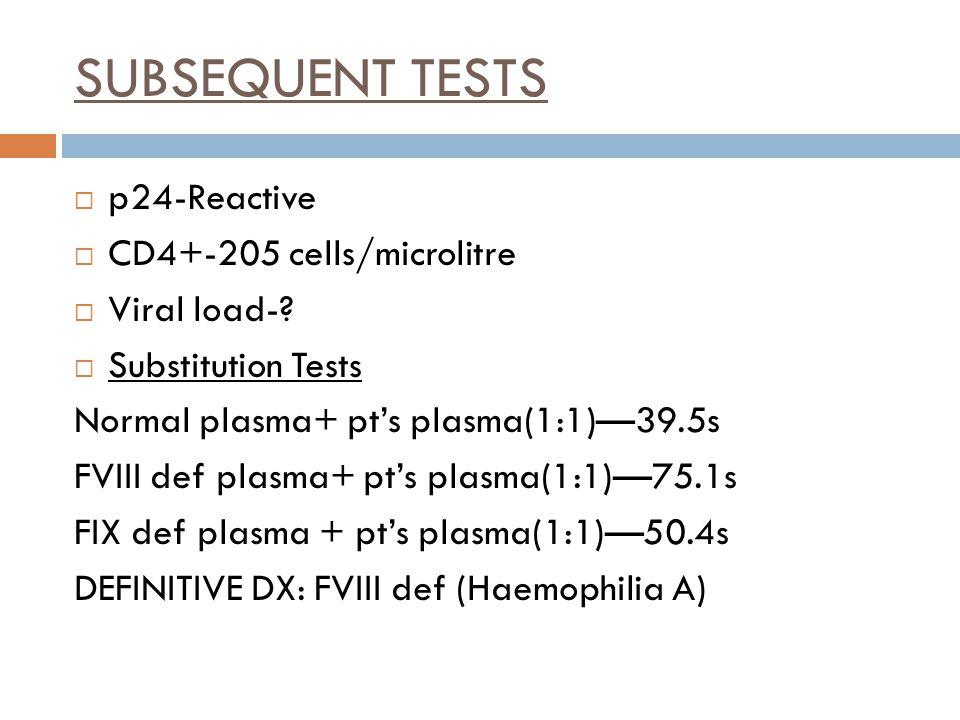 SUBSEQUENT TESTS  p24-Reactive  CD4+-205 cells/microlitre  Viral load-?  Substitution Tests Normal plasma+ pt's plasma(1:1)—39.5s FVIII def plasma