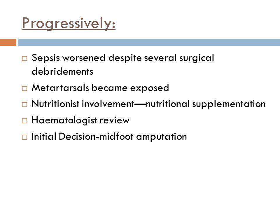 Progressively:  Sepsis worsened despite several surgical debridements  Metartarsals became exposed  Nutritionist involvement—nutritional supplement