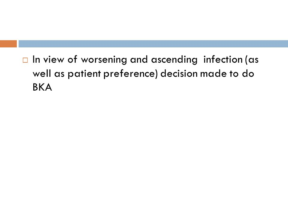  In view of worsening and ascending infection (as well as patient preference) decision made to do BKA