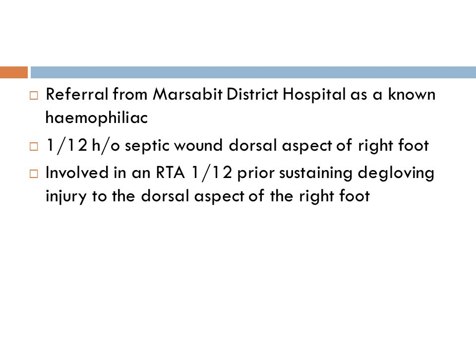  Referral from Marsabit District Hospital as a known haemophiliac  1/12 h/o septic wound dorsal aspect of right foot  Involved in an RTA 1/12 prior
