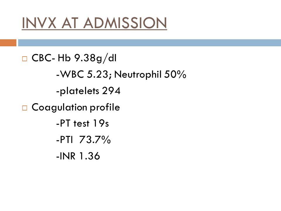 INVX AT ADMISSION  CBC- Hb 9.38g/dl -WBC 5.23; Neutrophil 50% -platelets 294  Coagulation profile -PT test 19s -PTI 73.7% -INR 1.36