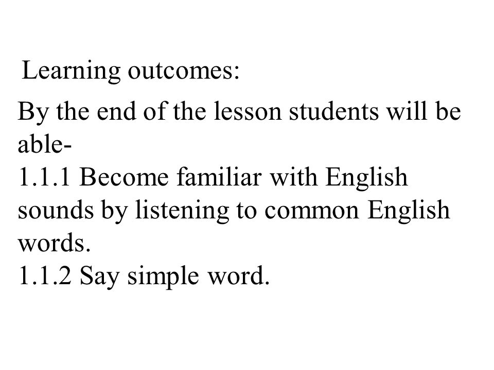 By the end of the lesson students will be able- 1.1.1 Become familiar with English sounds by listening to common English words.