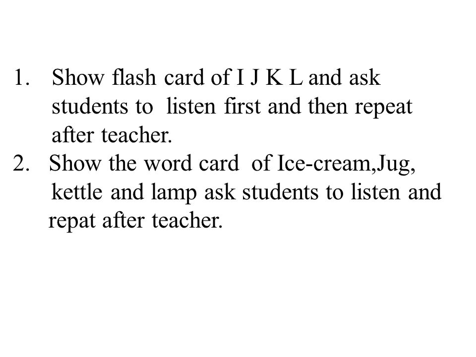 1.Show flash card of I J K L and ask students to listen first and then repeat after teacher.
