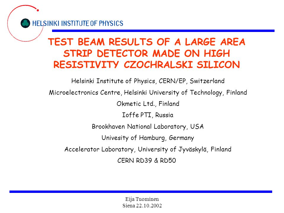 Eija Tuominen Siena 22.10.2002 TEST BEAM RESULTS OF A LARGE AREA STRIP DETECTOR MADE ON HIGH RESISTIVITY CZOCHRALSKI SILICON Helsinki Institute of Physics, CERN/EP, Switzerland Microelectronics Centre, Helsinki University of Technology, Finland Okmetic Ltd., Finland Ioffe PTI, Russia Brookhaven National Laboratory, USA Univesity of Hamburg, Germany Accelerator Laboratory, University of Jyväskylä, Finland CERN RD39 & RD50