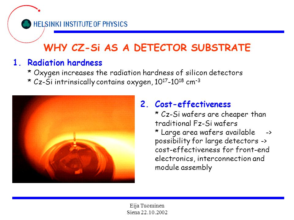 Eija Tuominen Siena 22.10.2002 WHY CZ-Si AS A DETECTOR SUBSTRATE 1.Radiation hardness * Oxygen increases the radiation hardness of silicon detectors * Cz-Si intrinsically contains oxygen, 10 17 -10 18 cm -3 2.Cost-effectiveness * Cz-Si wafers are cheaper than traditional Fz-Si wafers * Large area wafers available -> possibility for large detectors -> cost-effectiveness for front-end electronics, interconnection and module assembly