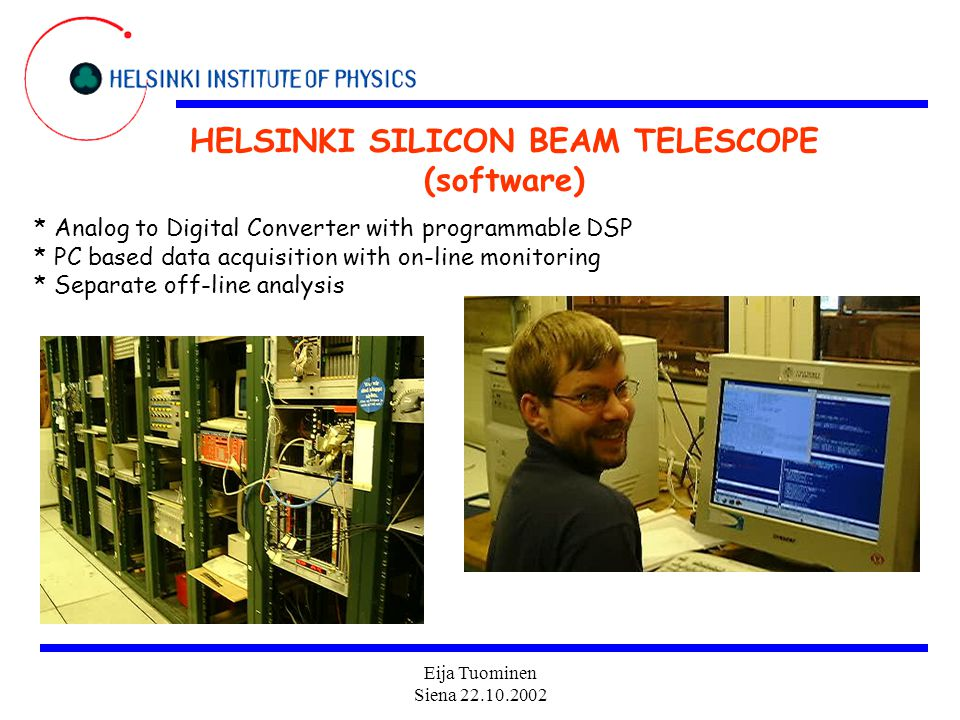 Eija Tuominen Siena 22.10.2002 HELSINKI SILICON BEAM TELESCOPE (software) * Analog to Digital Converter with programmable DSP * PC based data acquisition with on-line monitoring * Separate off-line analysis