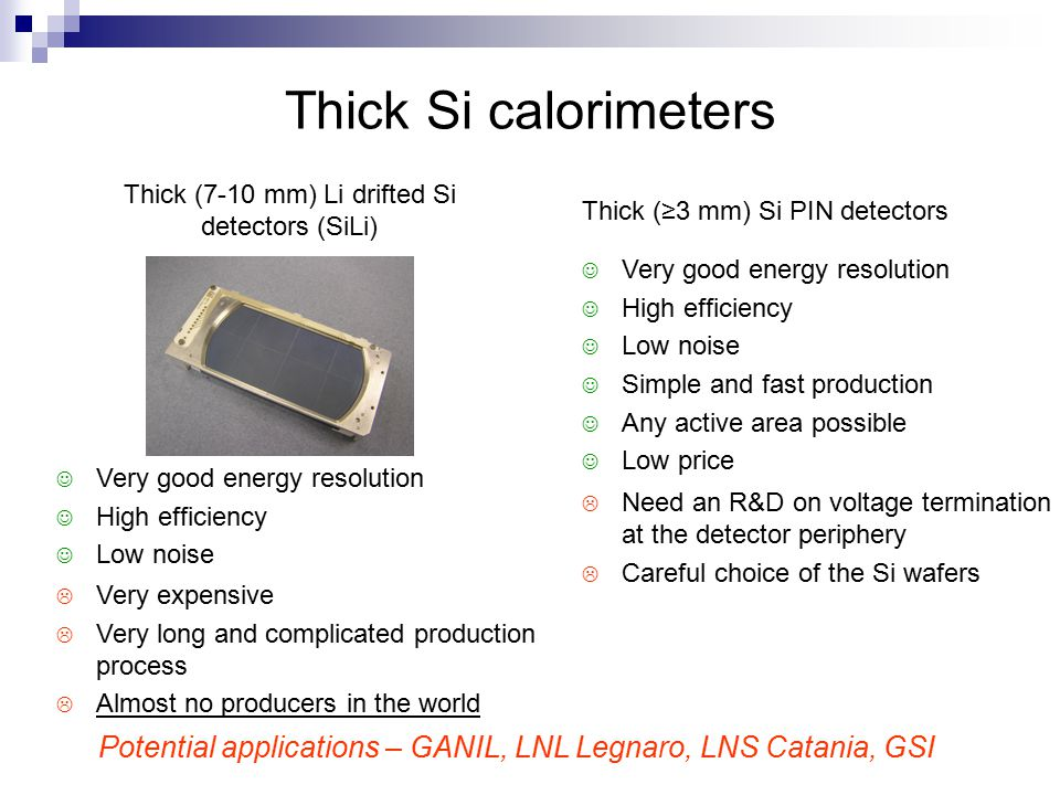 Thick Si calorimeters Very good energy resolution High efficiency Low noise Thick (7-10 mm) Li drifted Si detectors (SiLi)  Very expensive  Very long and complicated production process  Almost no producers in the world Thick (≥3 mm) Si PIN detectors Very good energy resolution High efficiency Low noise Simple and fast production Any active area possible Low price  Need an R&D on voltage termination at the detector periphery  Careful choice of the Si wafers Potential applications – GANIL, LNL Legnaro, LNS Catania, GSI