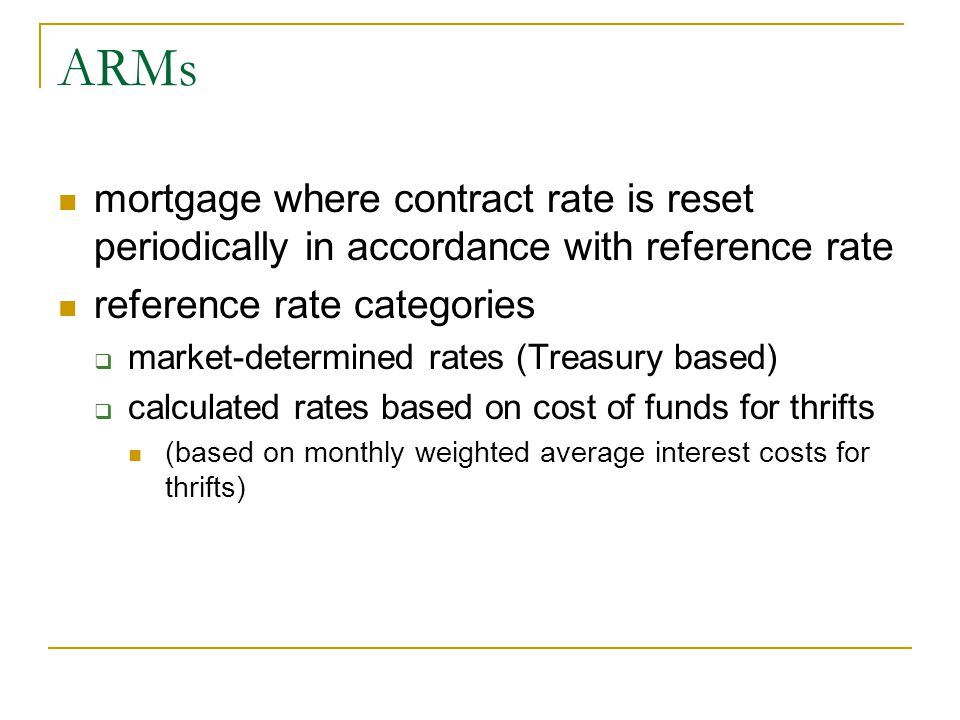 ARMs mortgage where contract rate is reset periodically in accordance with reference rate reference rate categories  market-determined rates (Treasur