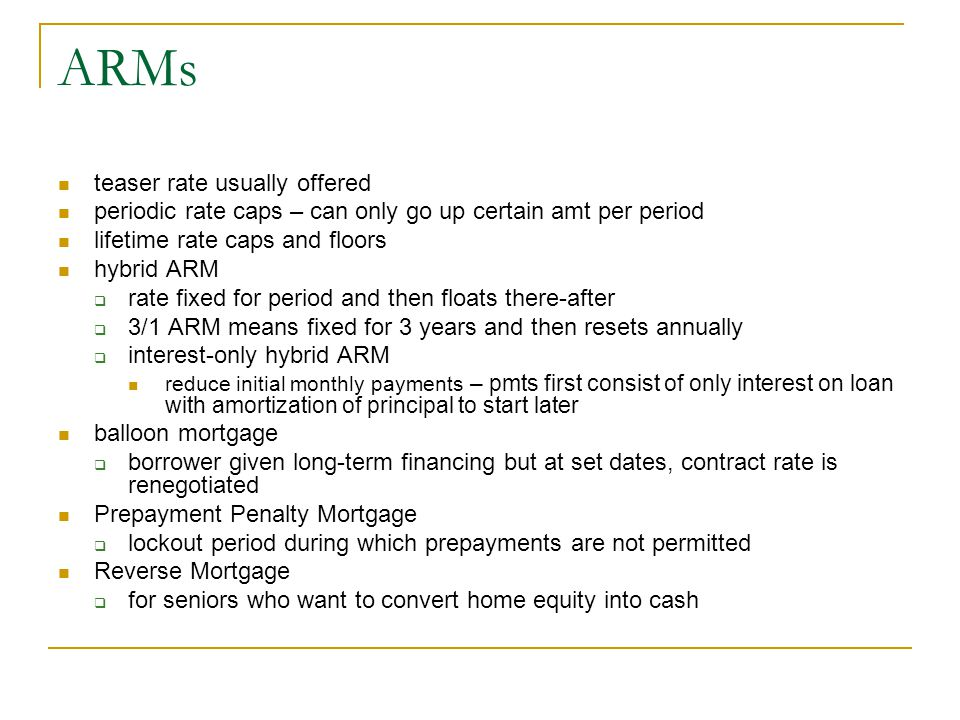 ARMs teaser rate usually offered periodic rate caps – can only go up certain amt per period lifetime rate caps and floors hybrid ARM  rate fixed for