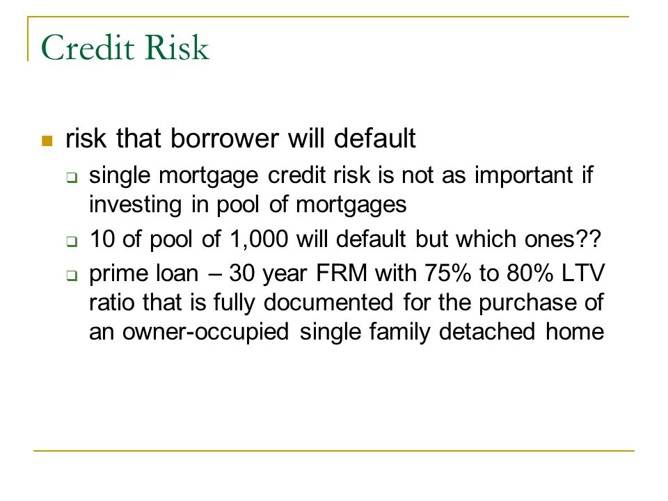 Credit Risk risk that borrower will default  single mortgage credit risk is not as important if investing in pool of mortgages  10 of pool of 1,000