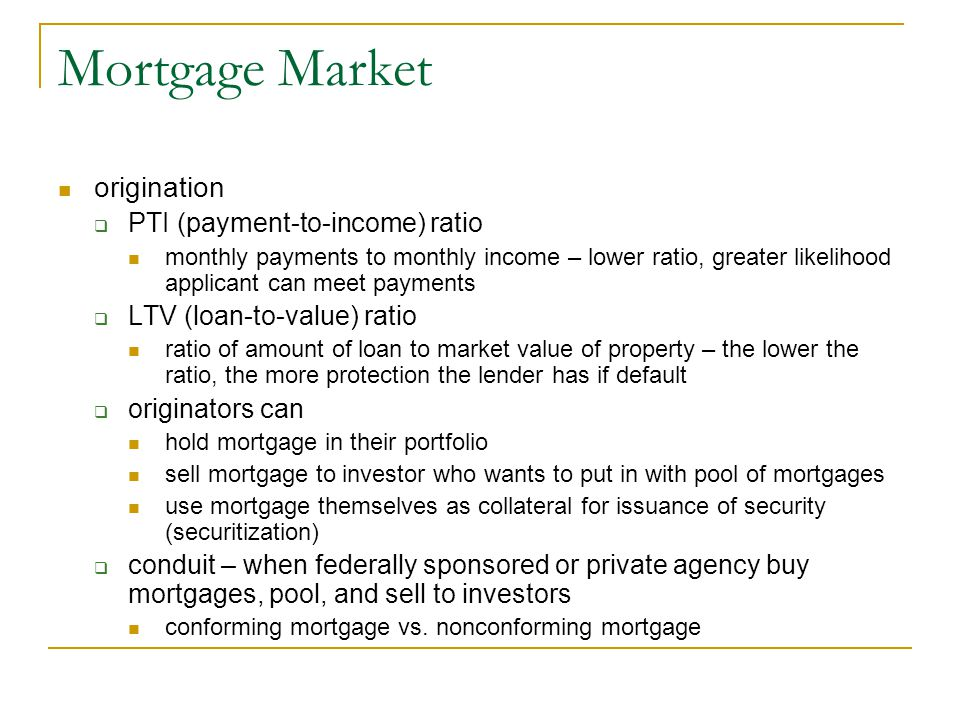 Mortgage Market origination  PTI (payment-to-income) ratio monthly payments to monthly income – lower ratio, greater likelihood applicant can meet pa