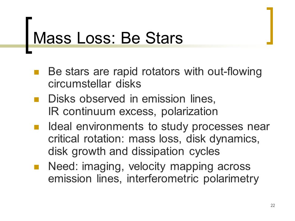22 Mass Loss: Be Stars Be stars are rapid rotators with out-flowing circumstellar disks Disks observed in emission lines, IR continuum excess, polarization Ideal environments to study processes near critical rotation: mass loss, disk dynamics, disk growth and dissipation cycles Need: imaging, velocity mapping across emission lines, interferometric polarimetry