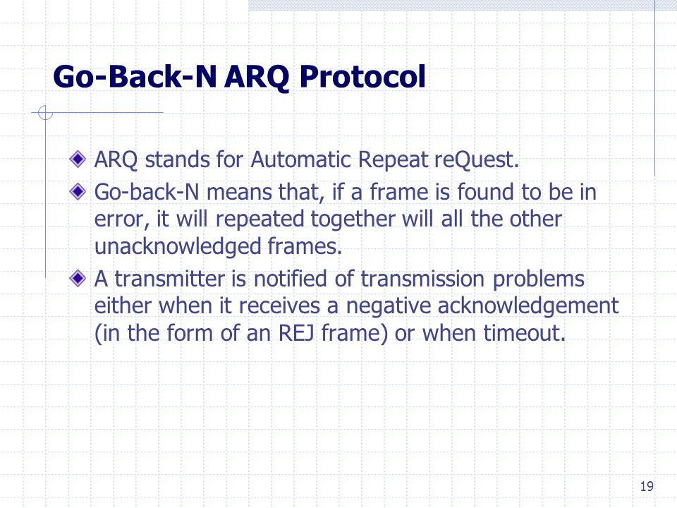 19 Go-Back-N ARQ Protocol ARQ stands for Automatic Repeat reQuest.