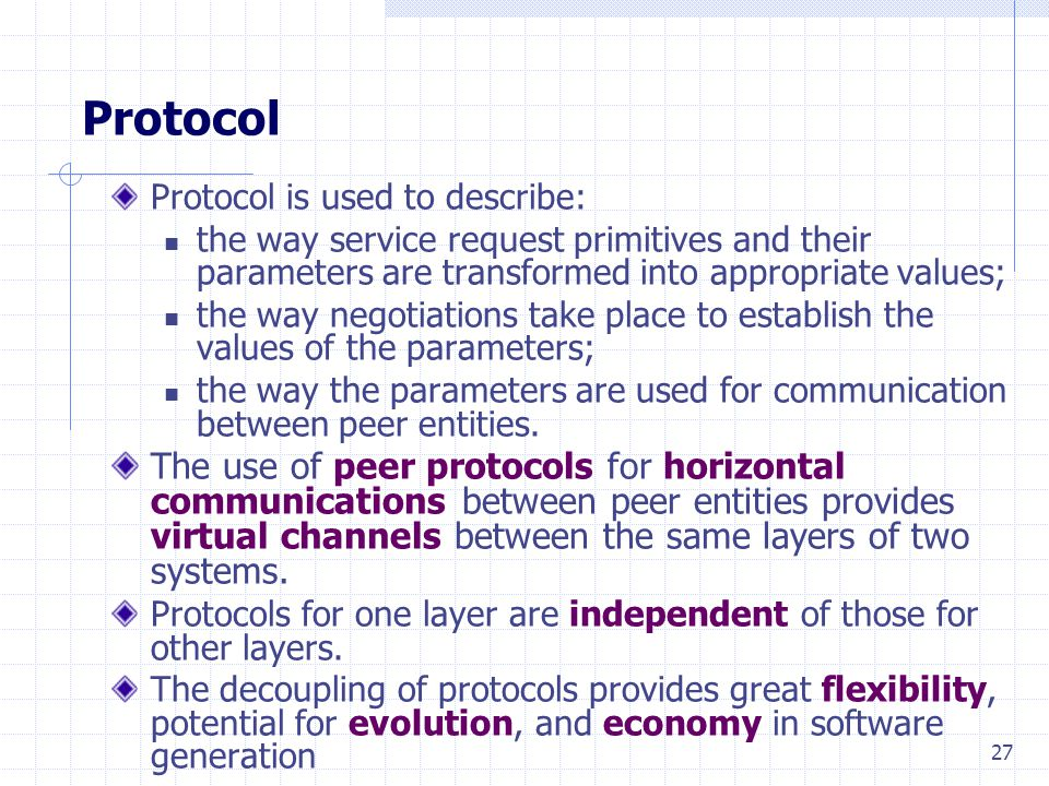 27 Protocol Protocol is used to describe: the way service request primitives and their parameters are transformed into appropriate values; the way negotiations take place to establish the values of the parameters; the way the parameters are used for communication between peer entities.