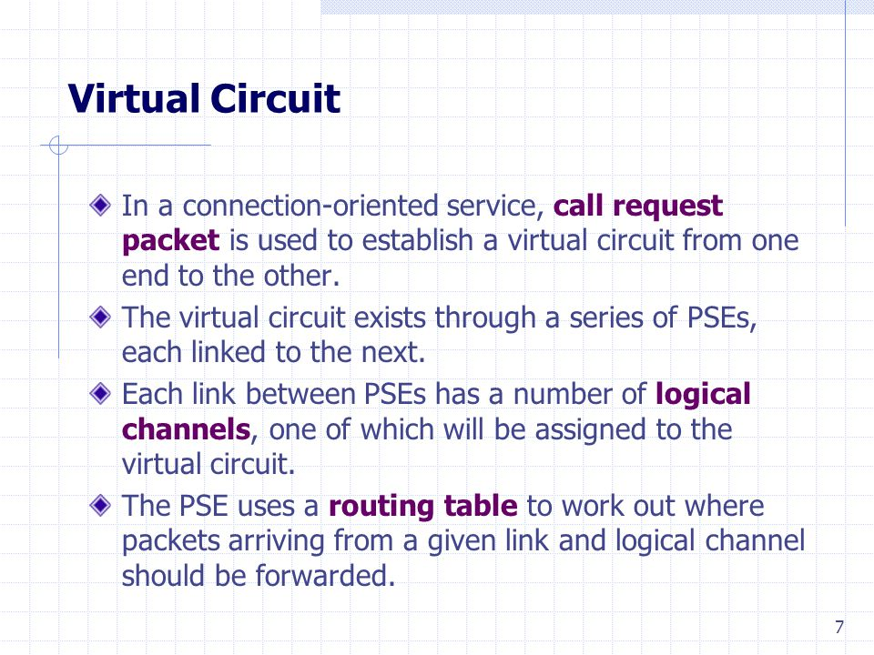 7 Virtual Circuit In a connection-oriented service, call request packet is used to establish a virtual circuit from one end to the other.