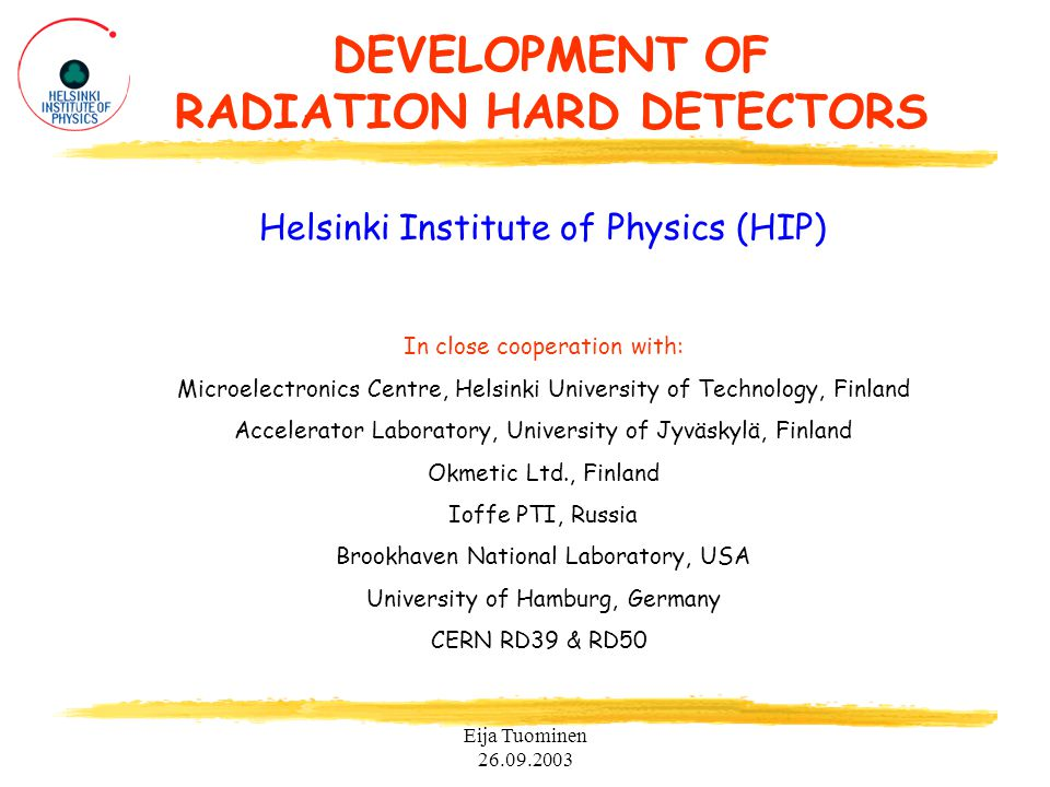 Eija Tuominen 26.09.2003 DEVELOPMENT OF RADIATION HARD DETECTORS Helsinki Institute of Physics (HIP) In close cooperation with: Microelectronics Centre, Helsinki University of Technology, Finland Accelerator Laboratory, University of Jyväskylä, Finland Okmetic Ltd., Finland Ioffe PTI, Russia Brookhaven National Laboratory, USA University of Hamburg, Germany CERN RD39 & RD50