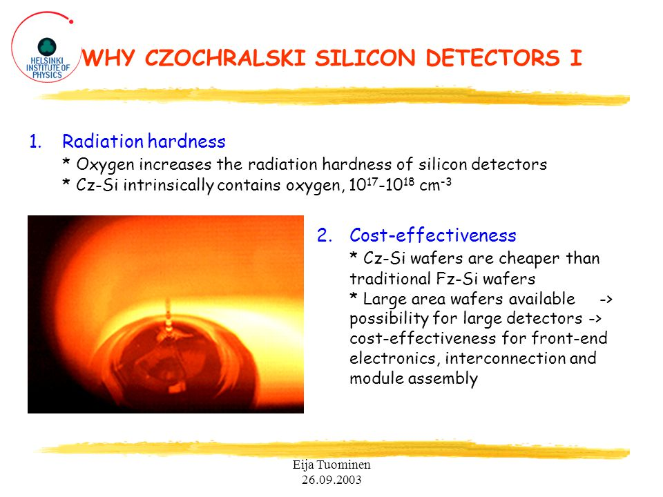 Eija Tuominen 26.09.2003 WHY CZOCHRALSKI SILICON DETECTORS I 1.Radiation hardness * Oxygen increases the radiation hardness of silicon detectors * Cz-Si intrinsically contains oxygen, 10 17 -10 18 cm -3 2.Cost-effectiveness * Cz-Si wafers are cheaper than traditional Fz-Si wafers * Large area wafers available -> possibility for large detectors -> cost-effectiveness for front-end electronics, interconnection and module assembly