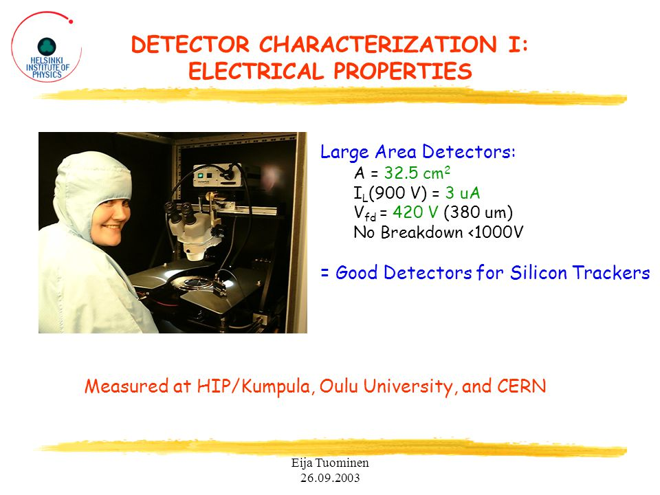 Eija Tuominen 26.09.2003 DETECTOR CHARACTERIZATION I: ELECTRICAL PROPERTIES Large Area Detectors: A = 32.5 cm 2 I L (900 V) = 3 uA V fd = 420 V (380 um) No Breakdown <1000V = Good Detectors for Silicon Trackers Measured at HIP/Kumpula, Oulu University, and CERN