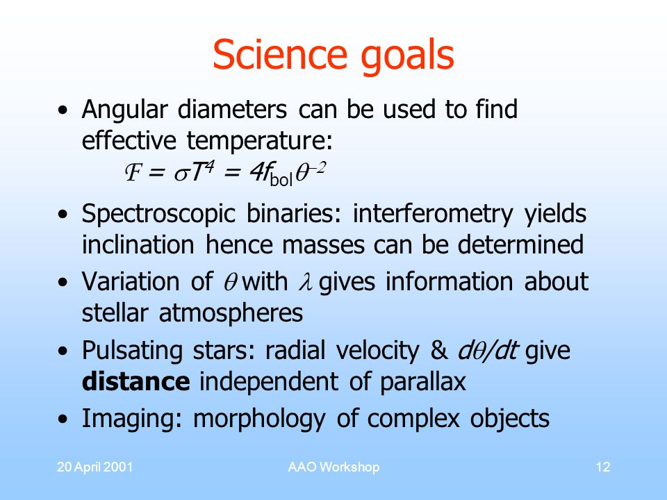 20 April 2001AAO Workshop12 Science goals Angular diameters can be used to find effective temperature: F =  T 4 = 4f bol   Spectroscopic binaries: interferometry yields inclination hence masses can be determined Variation of  with gives information about stellar atmospheres Pulsating stars: radial velocity & d  /dt give distance independent of parallax Imaging: morphology of complex objects