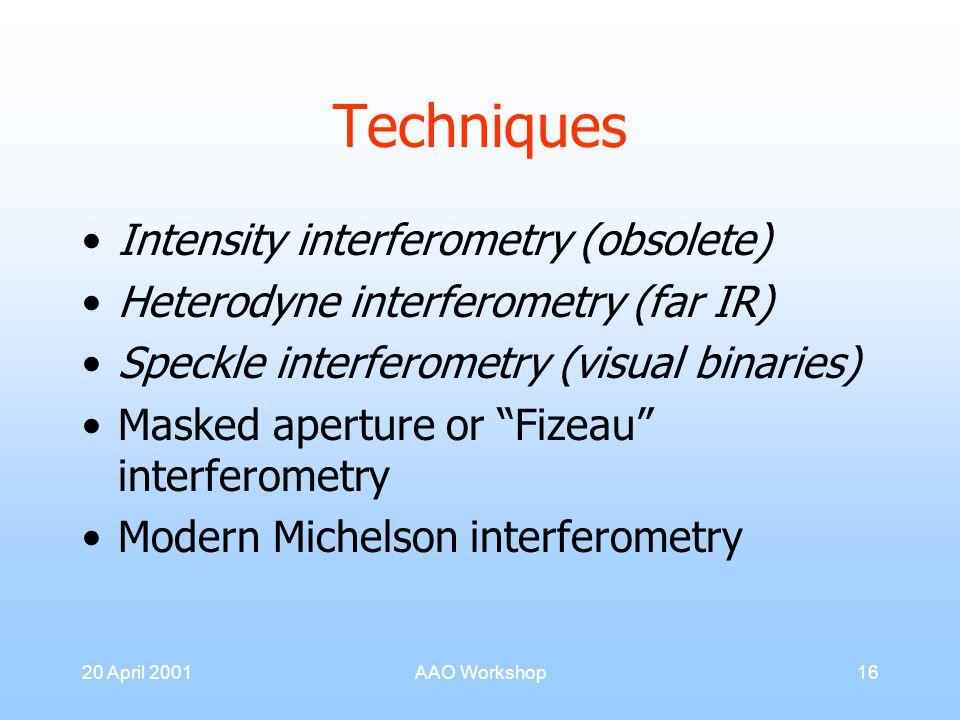 20 April 2001AAO Workshop16 Techniques Intensity interferometry (obsolete) Heterodyne interferometry (far IR) Speckle interferometry (visual binaries) Masked aperture or Fizeau interferometry Modern Michelson interferometry