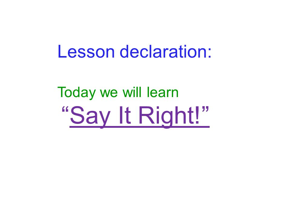 Lesson declaration: Today we will learn Say It Right!