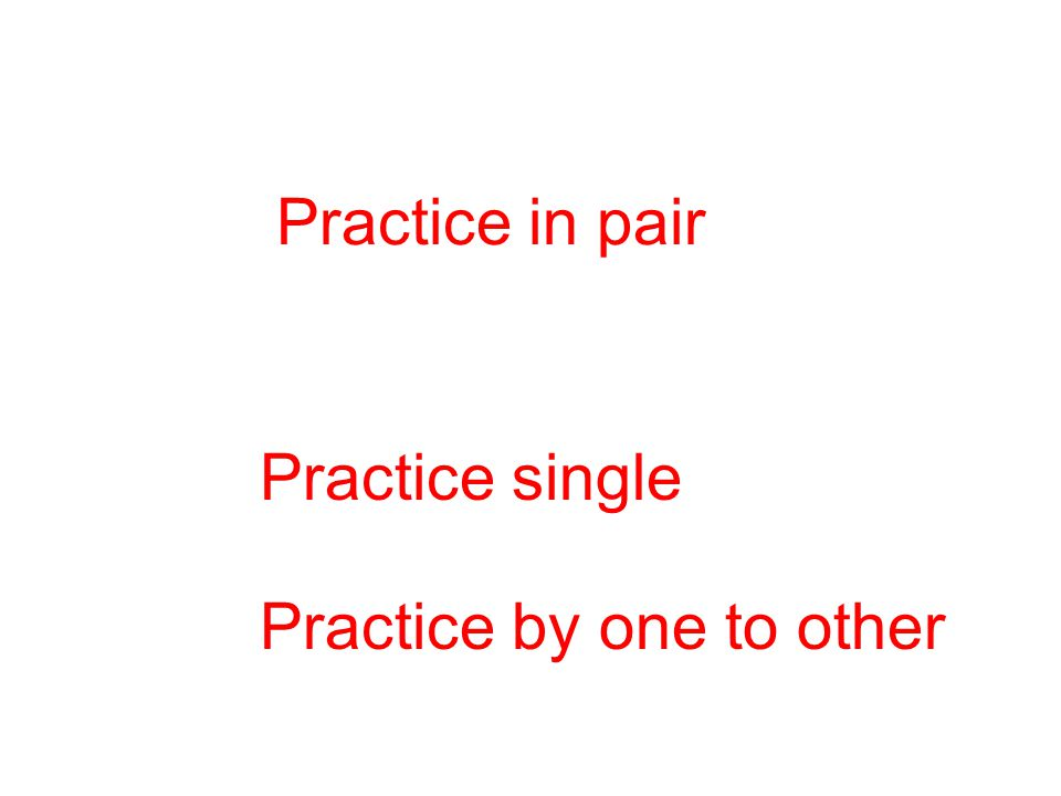 Practice in pair Practice single Practice by one to other