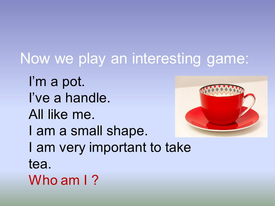 Now we play an interesting game: I'm a pot. I've a handle.
