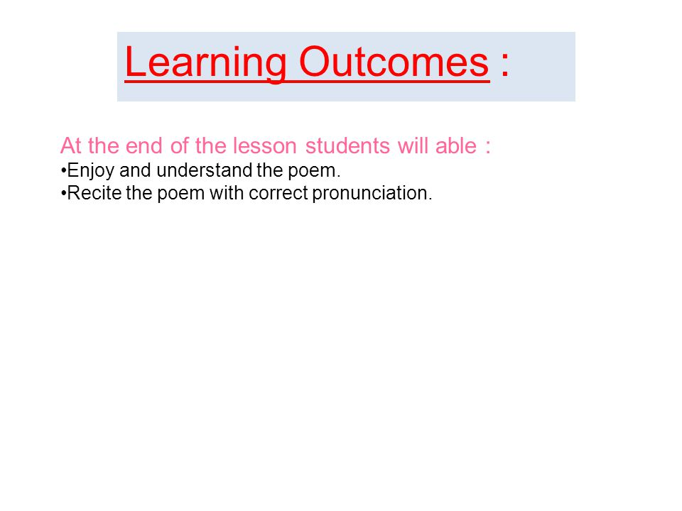 Learning Outcomes : At the end of the lesson students will able : Enjoy and understand the poem.