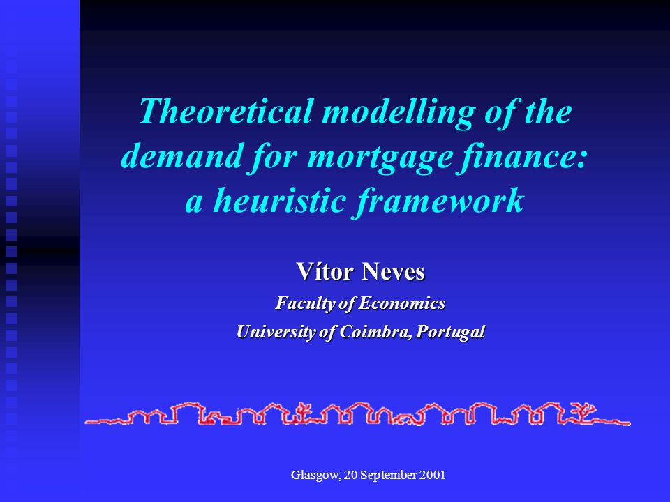 Glasgow, 20 September 2001 Theoretical modelling of the demand for mortgage finance: a heuristic framework Vítor Neves Faculty of Economics University of Coimbra, Portugal