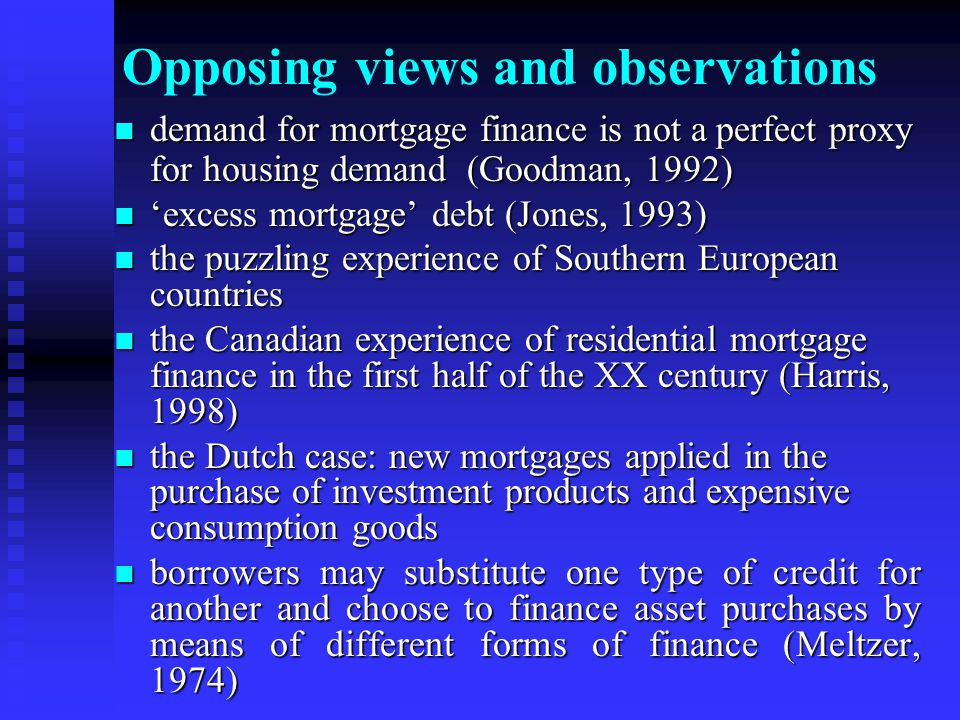 Opposing views and observations demand for mortgage finance is not a perfect proxy for housing demand (Goodman, 1992) demand for mortgage finance is not a perfect proxy for housing demand (Goodman, 1992) 'excess mortgage' debt (Jones, 1993) 'excess mortgage' debt (Jones, 1993) the puzzling experience of Southern European countries the puzzling experience of Southern European countries the Canadian experience of residential mortgage finance in the first half of the XX century (Harris, 1998) the Canadian experience of residential mortgage finance in the first half of the XX century (Harris, 1998) the Dutch case: new mortgages applied in the purchase of investment products and expensive consumption goods the Dutch case: new mortgages applied in the purchase of investment products and expensive consumption goods borrowers may substitute one type of credit for another and choose to finance asset purchases by means of different forms of finance (Meltzer, 1974) borrowers may substitute one type of credit for another and choose to finance asset purchases by means of different forms of finance (Meltzer, 1974)