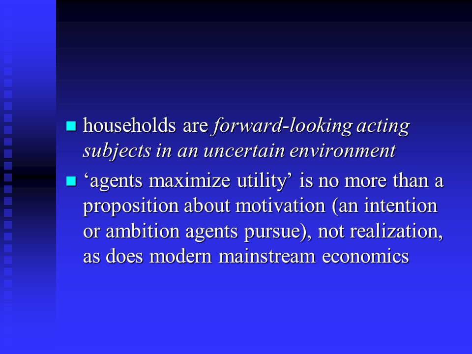 households are forward-looking acting subjects in an uncertain environment households are forward-looking acting subjects in an uncertain environment 'agents maximize utility' is no more than a proposition about motivation (an intention or ambition agents pursue), not realization, as does modern mainstream economics 'agents maximize utility' is no more than a proposition about motivation (an intention or ambition agents pursue), not realization, as does modern mainstream economics
