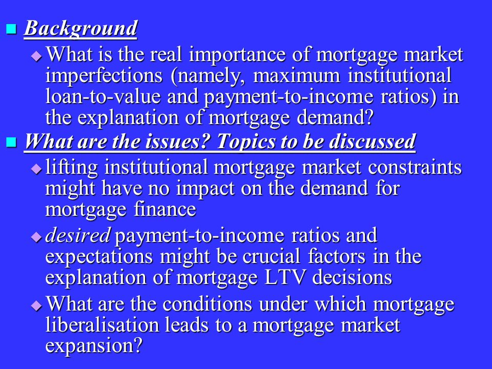 Background Background  What is the real importance of mortgage market imperfections (namely, maximum institutional loan-to-value and payment-to-income ratios) in the explanation of mortgage demand.