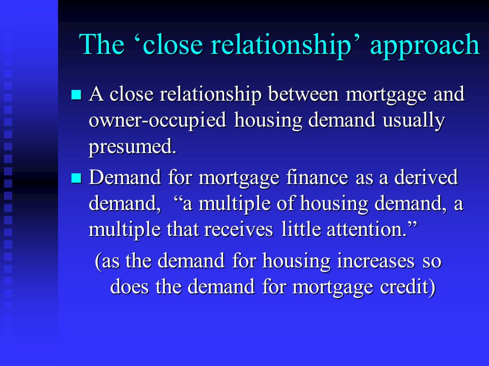 The 'close relationship' approach A close relationship between mortgage and owner-occupied housing demand usually presumed.
