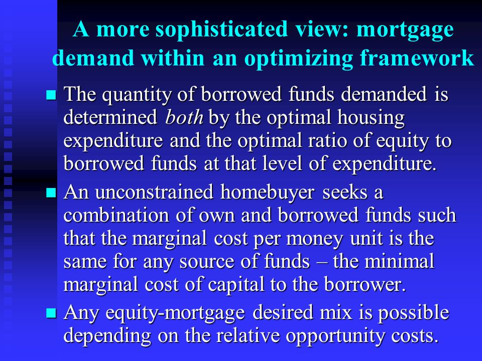 A more sophisticated view: mortgage demand within an optimizing framework The quantity of borrowed funds demanded is determined both by the optimal housing expenditure and the optimal ratio of equity to borrowed funds at that level of expenditure.