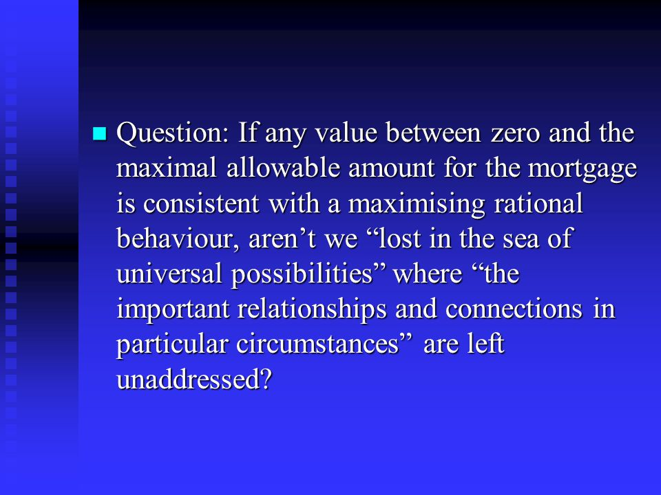 Question: If any value between zero and the maximal allowable amount for the mortgage is consistent with a maximising rational behaviour, aren't we lost in the sea of universal possibilities where the important relationships and connections in particular circumstances are left unaddressed.
