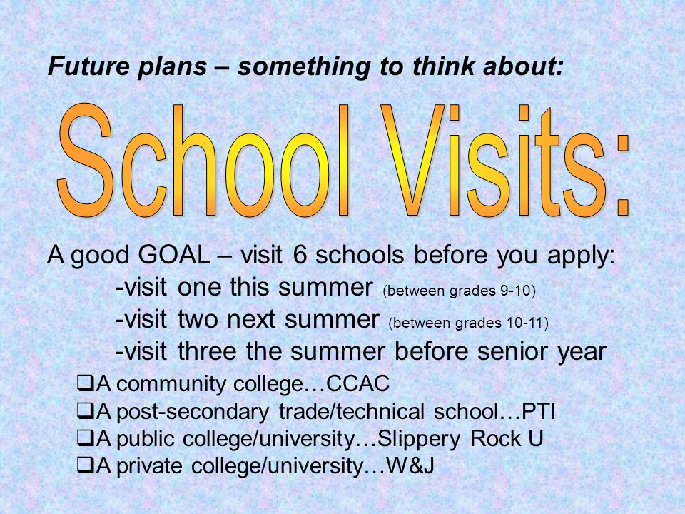 A good GOAL – visit 6 schools before you apply: -visit one this summer (between grades 9-10) -visit two next summer (between grades 10-11) -visit three the summer before senior year  A community college…CCAC  A post-secondary trade/technical school…PTI  A public college/university…Slippery Rock U  A private college/university…W&J Future plans – something to think about: