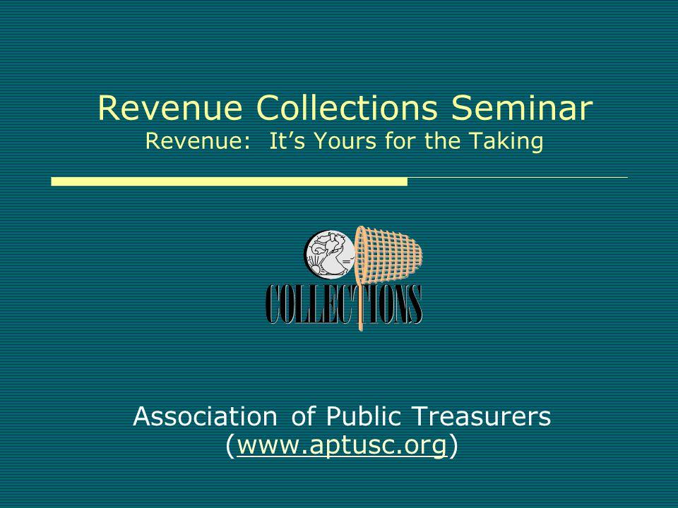 Revenue Collections Seminar Revenue: It's Yours for the Taking Association of Public Treasurers (www.aptusc.org)www.aptusc.org