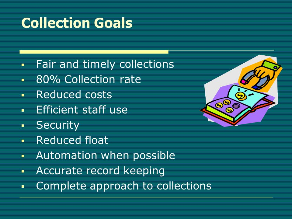 Collection Goals  Fair and timely collections  80% Collection rate  Reduced costs  Efficient staff use  Security  Reduced float  Automation when possible  Accurate record keeping  Complete approach to collections