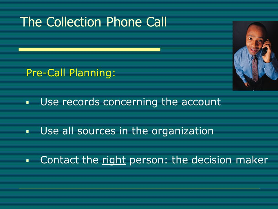 The Collection Phone Call  Collection telephone calls should be:  PERSONAL - know your client  IMMEDIATE - don't delay contact  INFORMATIVE - to both parties  FLEXIBLE - adjustable