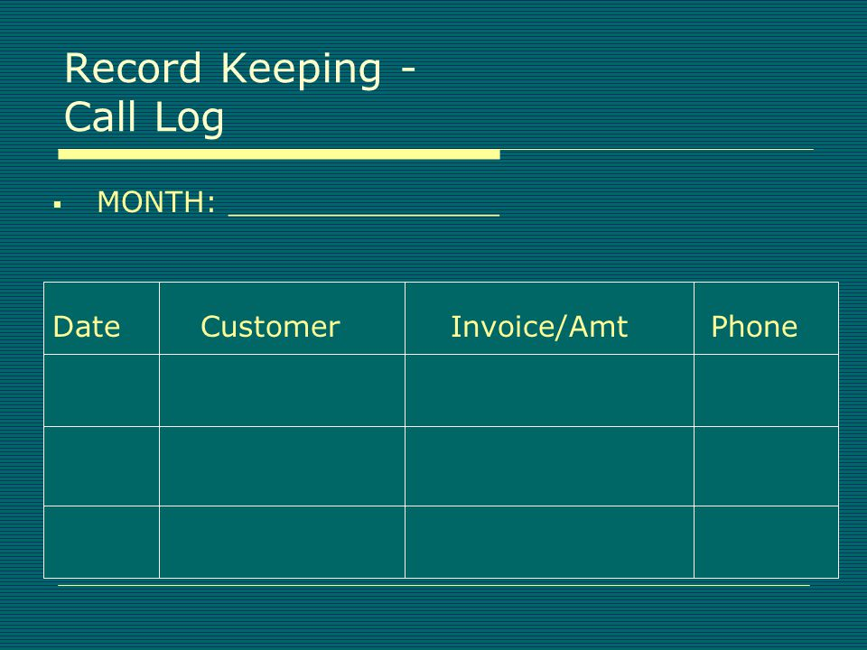Record Keeping - Customer Contact Forms  Date:  Customer:________________Tel:_____  Individual:________________________  Invoices Due: #____________________  Contact Response:__________________  Action:____________________________ Create a database of all contacts.