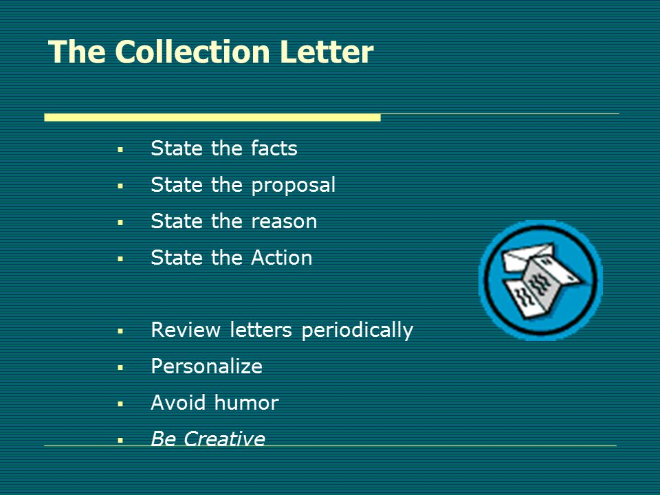The Collection Letter  Motivate them to pay  Don't threaten without follow-through  Use accurate information  Brevity is best  Write on a six-grade level  Check to avoid unintended inferences