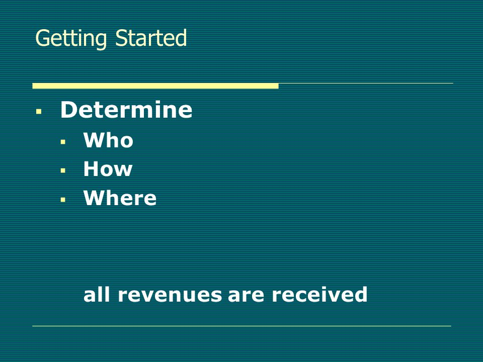 Getting Started  Determine  Who  How  Where all revenues are received