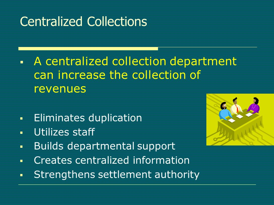 Centralized Collections  A centralized collection department can increase the collection of revenues  Eliminates duplication  Utilizes staff  Builds departmental support  Creates centralized information  Strengthens settlement authority