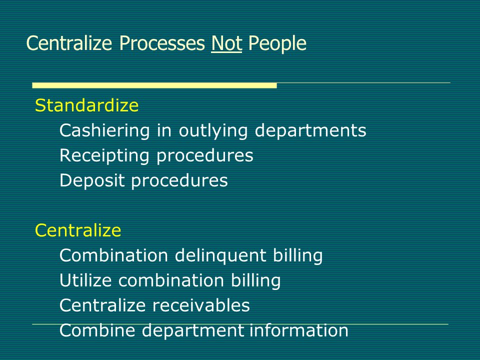Centralize Processes Not People Standardize Cashiering in outlying departments Receipting procedures Deposit procedures Centralize Combination delinquent billing Utilize combination billing Centralize receivables Combine department information